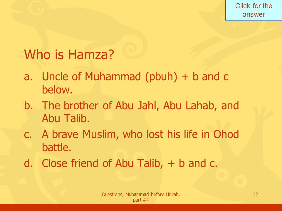 Click for the answer Questions, Muhammad before Hijrah, part #4 12 Who is Hamza.