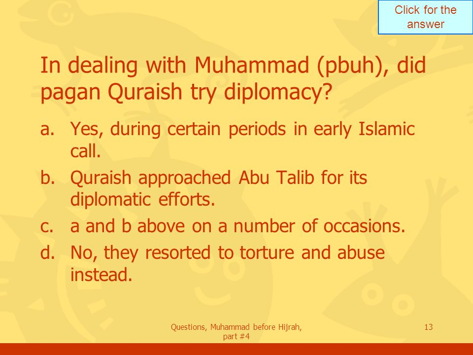 Click for the answer Questions, Muhammad before Hijrah, part #4 13 In dealing with Muhammad (pbuh), did pagan Quraish try diplomacy.