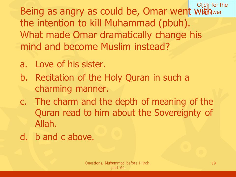 Click for the answer Questions, Muhammad before Hijrah, part #4 19 Being as angry as could be, Omar went with the intention to kill Muhammad (pbuh).