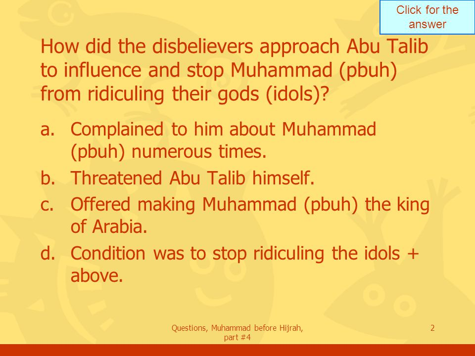 Click for the answer Questions, Muhammad before Hijrah, part #4 3 When the disbelievers offered to make Muhammad a king or anything he wished, what was his answer to Abu Talib.