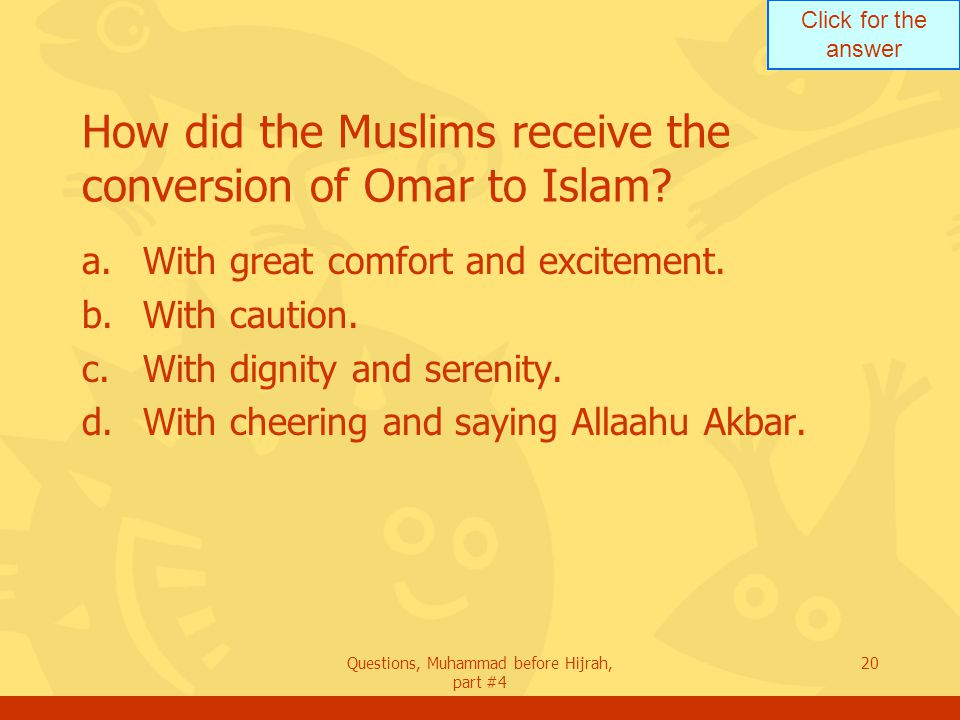 Click for the answer Questions, Muhammad before Hijrah, part #4 20 How did the Muslims receive the conversion of Omar to Islam.