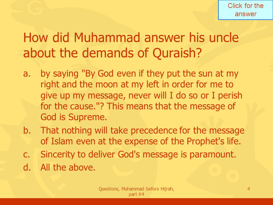 Click for the answer Questions, Muhammad before Hijrah, part #4 4 How did Muhammad answer his uncle about the demands of Quraish.