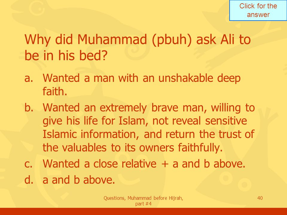 Click for the answer Questions, Muhammad before Hijrah, part #4 40 Why did Muhammad (pbuh) ask Ali to be in his bed.