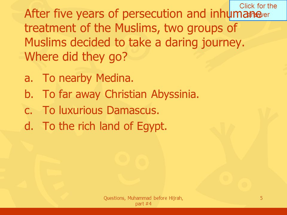 Click for the answer Questions, Muhammad before Hijrah, part #4 5 After five years of persecution and inhumane treatment of the Muslims, two groups of Muslims decided to take a daring journey.