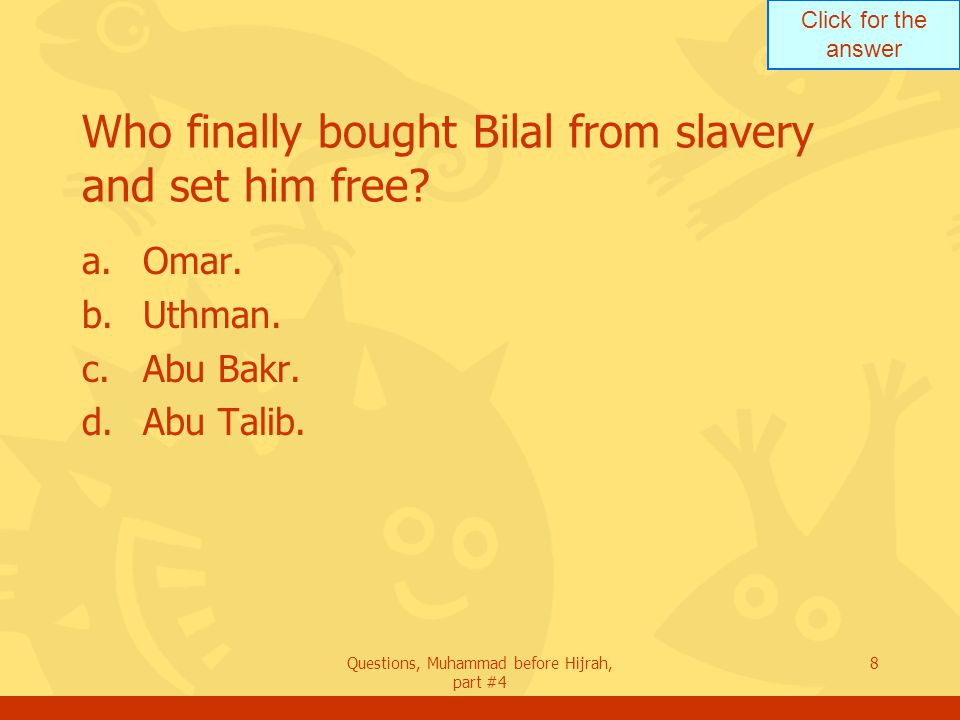 Click for the answer Questions, Muhammad before Hijrah, part #4 8 Who finally bought Bilal from slavery and set him free.