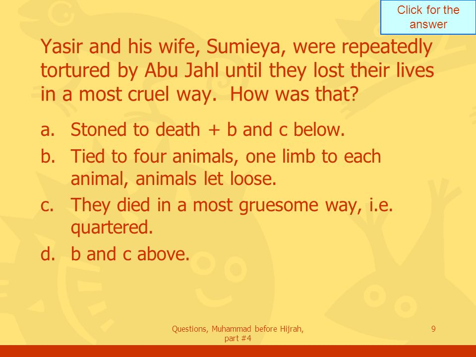 Click for the answer Questions, Muhammad before Hijrah, part #4 9 Yasir and his wife, Sumieya, were repeatedly tortured by Abu Jahl until they lost their lives in a most cruel way.