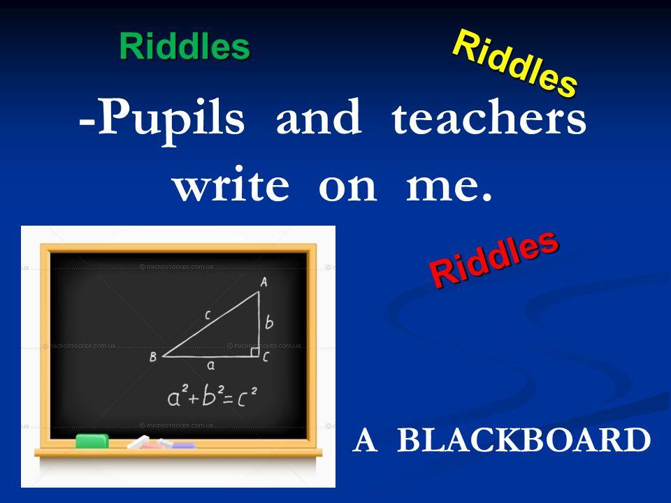 Riddles Riddles Riddles Riddles -Pupils and teachers write on me. A BLACKBOARD