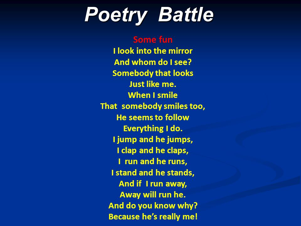 Poetry Battle Poetry Battle Some fun I look into the mirror And whom do I see? Somebody that looks Just like me. When I smile That somebody smiles too