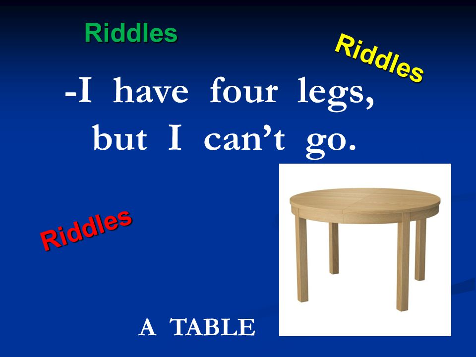 Riddles Riddles Riddles Riddles -I have four legs, but I can't go. A TABLE