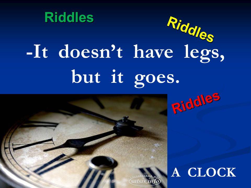 Riddles Riddles Riddles Riddles -It doesn't have legs, but it goes. A CLOCK