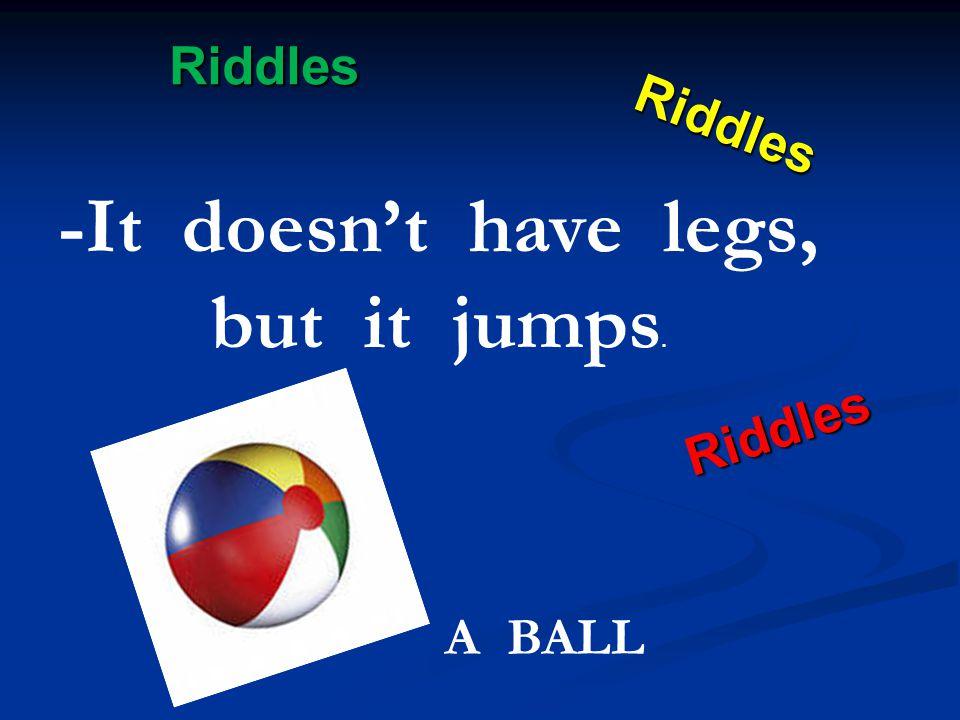 Riddles Riddles Riddles Riddles -It doesn't have legs, but it jumps. A BALL