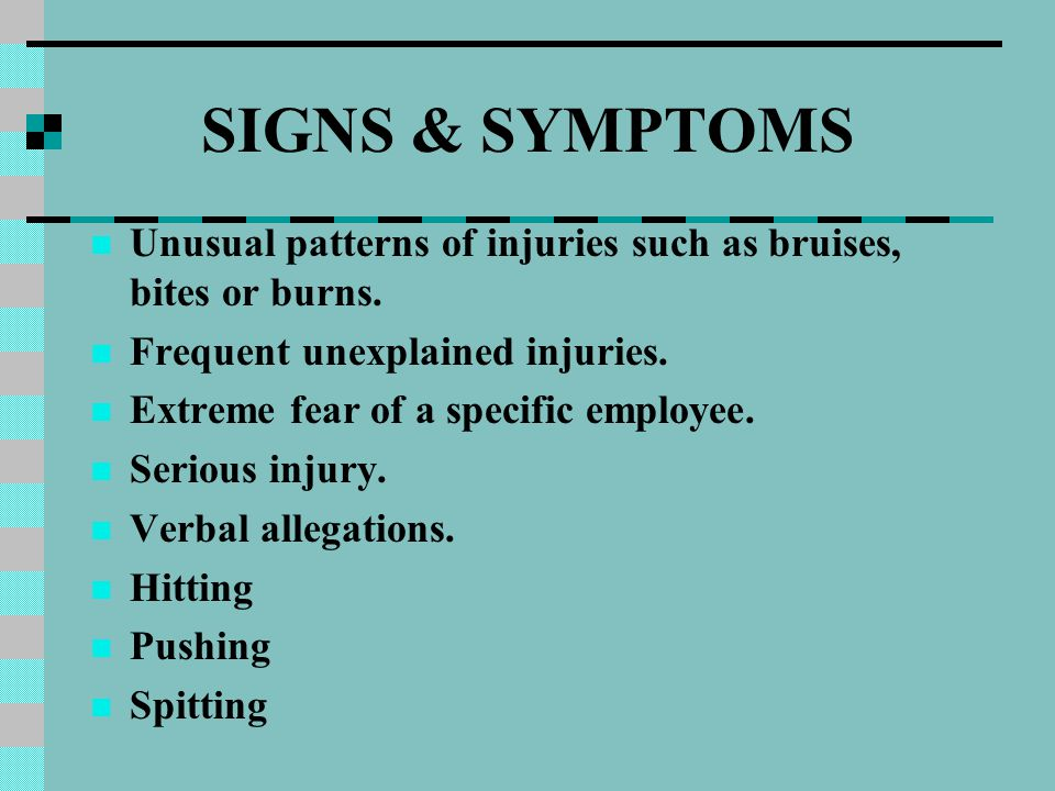 SIGNS & SYMPTOMS Unusual patterns of injuries such as bruises, bites or burns. Frequent unexplained injuries. Extreme fear of a specific employee. Ser