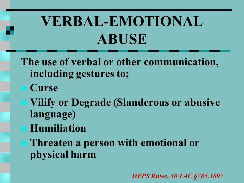 VERBAL-EMOTIONAL ABUSE The use of verbal or other communication, including gestures to; Curse Vilify or Degrade (Slanderous or abusive language) Humiliation Threaten a person with emotional or physical harm DFPS Rules, 40 TAC §705.1007
