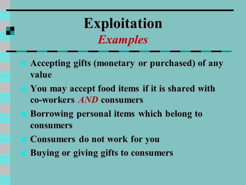 Exploitation Examples Accepting gifts (monetary or purchased) of any value You may accept food items if it is shared with co-workers AND consumers Borrowing personal items which belong to consumers Consumers do not work for you Buying or giving gifts to consumers