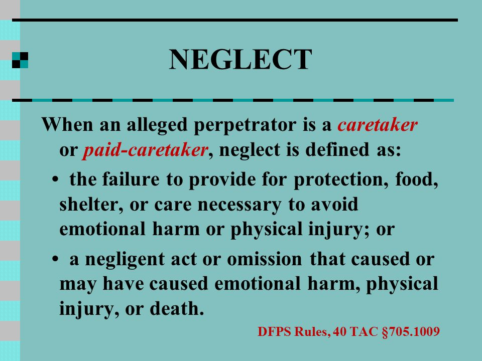 NEGLECT When an alleged perpetrator is a caretaker or paid-caretaker, neglect is defined as: the failure to provide for protection, food, shelter, or