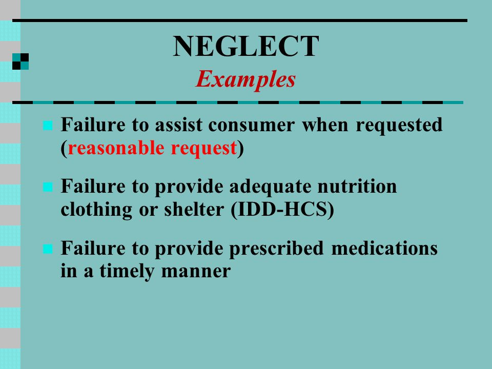 NEGLECT Examples Failure to assist consumer when requested (reasonable request) Failure to provide adequate nutrition clothing or shelter (IDD-HCS) Failure to provide prescribed medications in a timely manner