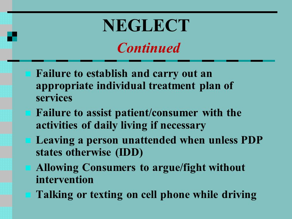 NEGLECT Continued Failure to establish and carry out an appropriate individual treatment plan of services Failure to assist patient/consumer with the