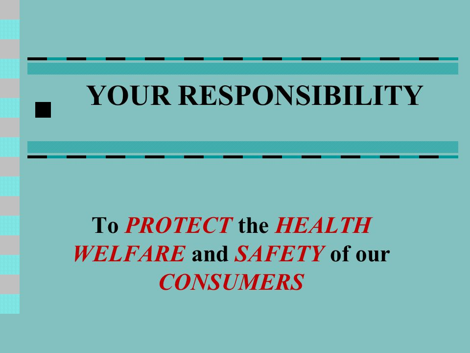 YOUR RESPONSIBILITY To PROTECT the HEALTH WELFARE and SAFETY of our CONSUMERS