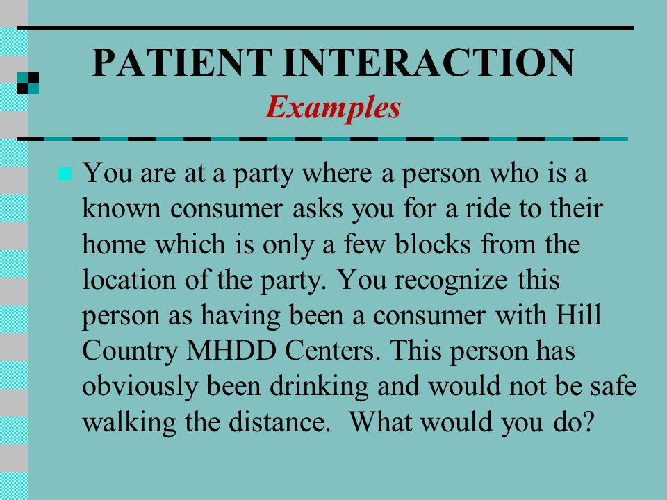 PATIENT INTERACTION Examples You are at a party where a person who is a known consumer asks you for a ride to their home which is only a few blocks from the location of the party.