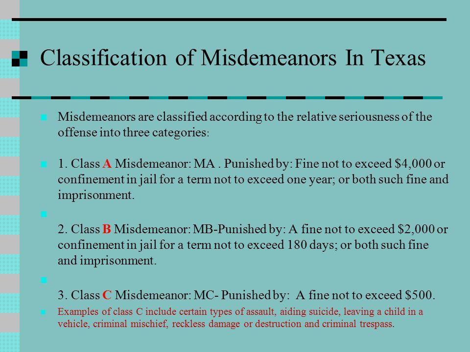 Classification of Misdemeanors In Texas Misdemeanors are classified according to the relative seriousness of the offense into three categories : 1.