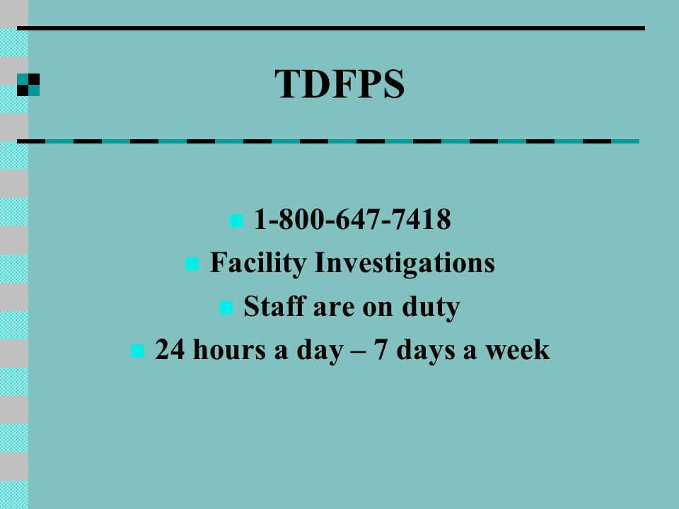 TDFPS 1-800-647-7418 Facility Investigations Staff are on duty 24 hours a day – 7 days a week