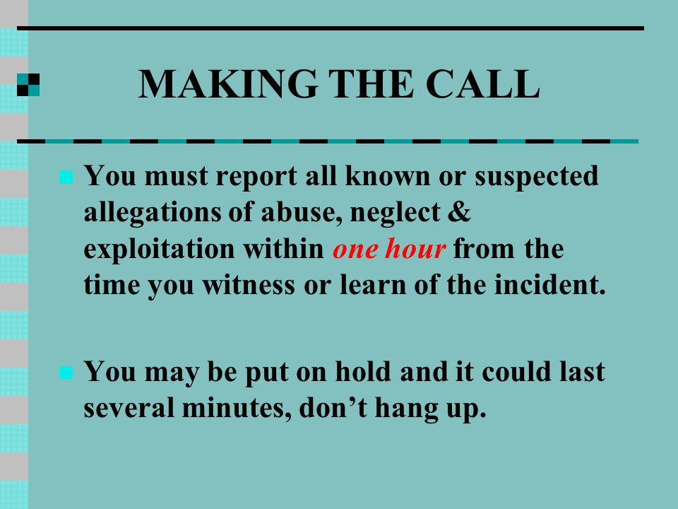 MAKING THE CALL You must report all known or suspected allegations of abuse, neglect & exploitation within one hour from the time you witness or learn of the incident.