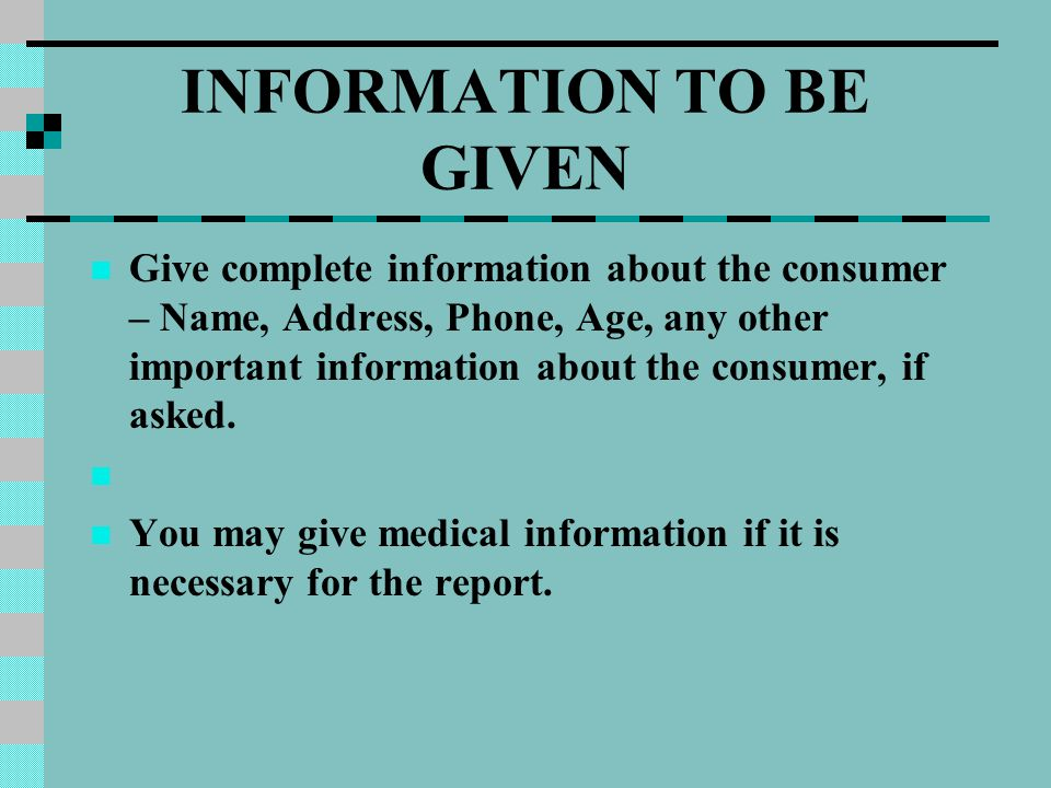 INFORMATION TO BE GIVEN Give complete information about the consumer – Name, Address, Phone, Age, any other important information about the consumer,