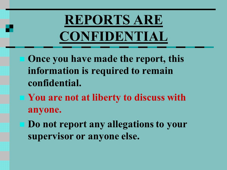 REPORTS ARE CONFIDENTIAL Once you have made the report, this information is required to remain confidential. You are not at liberty to discuss with an