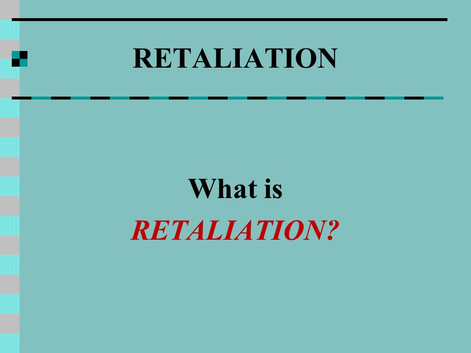RETALIATION What is RETALIATION?