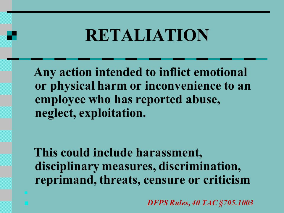 RETALIATION Any action intended to inflict emotional or physical harm or inconvenience to an employee who has reported abuse, neglect, exploitation.