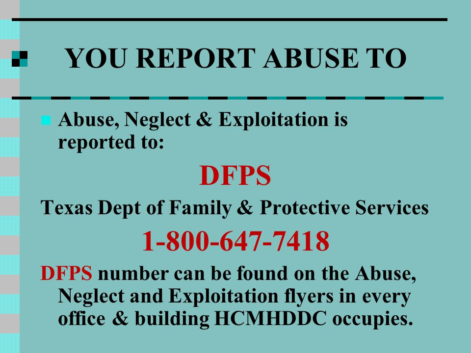 YOU REPORT ABUSE TO Abuse, Neglect & Exploitation is reported to: DFPS Texas Dept of Family & Protective Services 1-800-647-7418 DFPS number can be fo