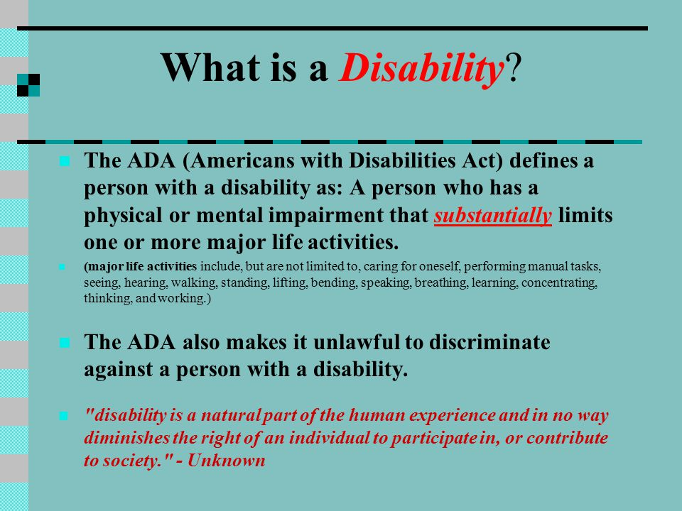 What is a Disability? The ADA (Americans with Disabilities Act) defines a person with a disability as: A person who has a physical or mental impairmen