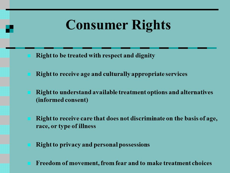 Consumer Rights Right to be treated with respect and dignity Right to receive age and culturally appropriate services Right to understand available tr
