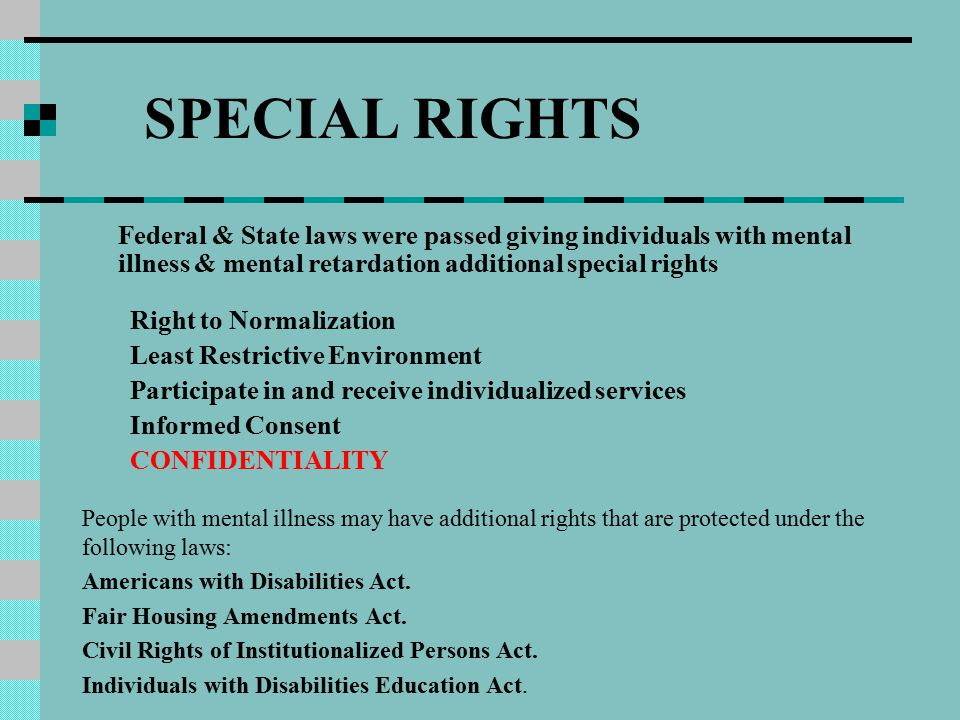 SPECIAL RIGHTS Federal & State laws were passed giving individuals with mental illness & mental retardation additional special rights Right to Normalization Least Restrictive Environment Participate in and receive individualized services Informed Consent CONFIDENTIALITY People with mental illness may have additional rights that are protected under the following laws: Americans with Disabilities Act.
