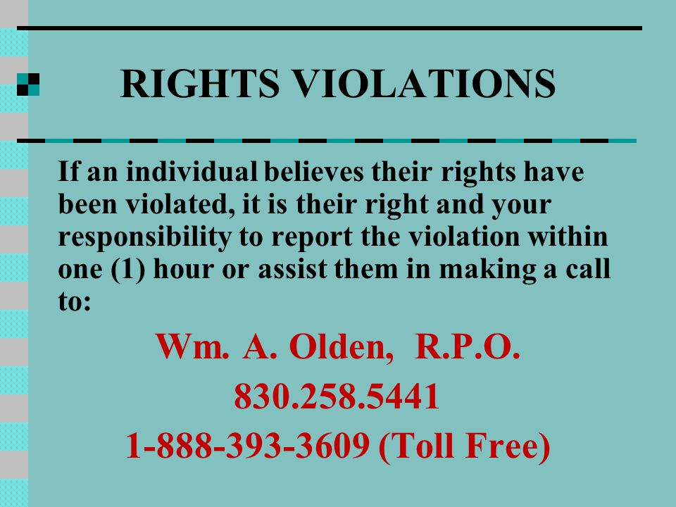 RIGHTS VIOLATIONS If an individual believes their rights have been violated, it is their right and your responsibility to report the violation within one (1) hour or assist them in making a call to: Wm.