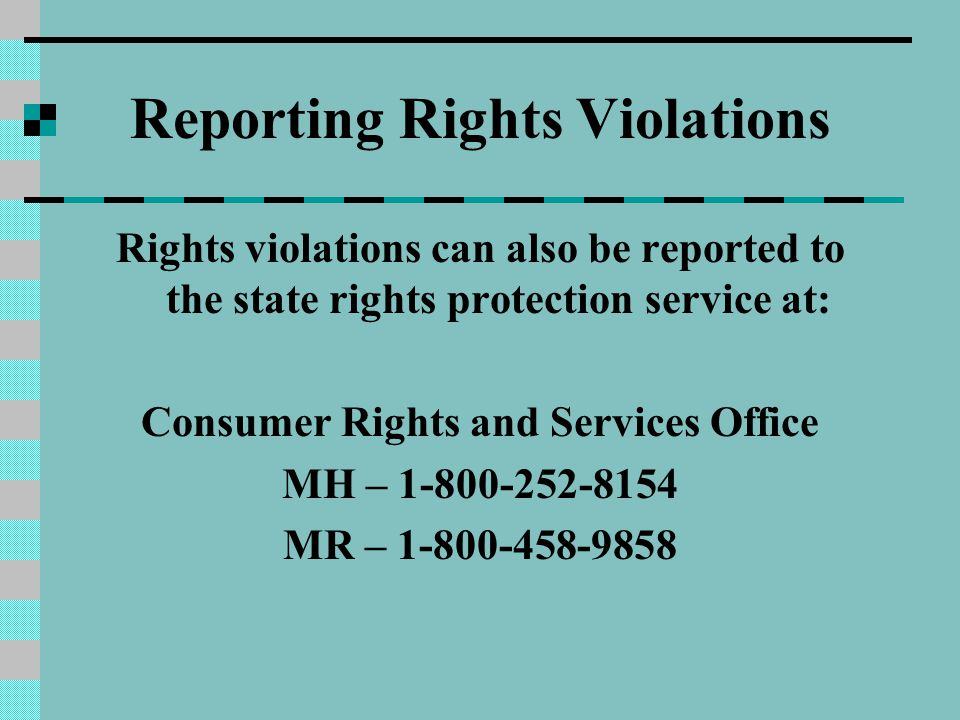 Reporting Rights Violations Rights violations can also be reported to the state rights protection service at: Consumer Rights and Services Office MH –