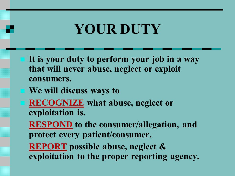 YOUR DUTY It is your duty to perform your job in a way that will never abuse, neglect or exploit consumers. We will discuss ways to RECOGNIZE what abu