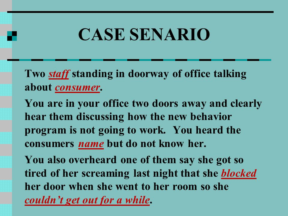 CASE SENARIO Two staff standing in doorway of office talking about consumer. You are in your office two doors away and clearly hear them discussing ho