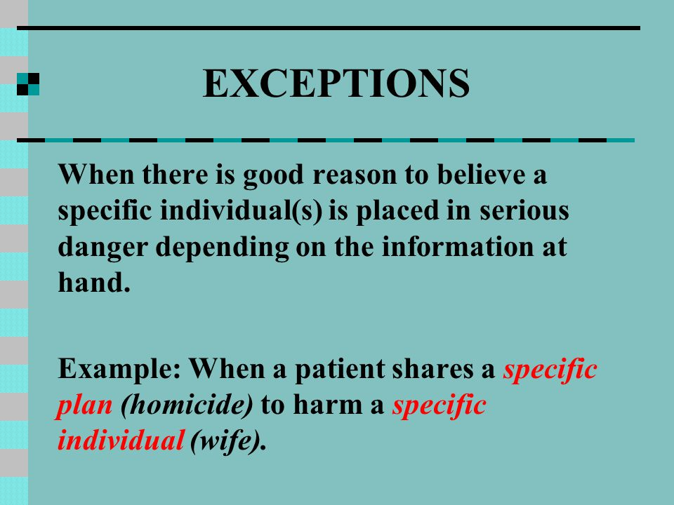 EXCEPTIONS When there is good reason to believe a specific individual(s) is placed in serious danger depending on the information at hand. Example: Wh