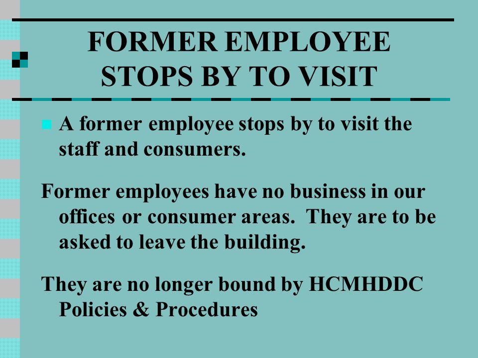 FORMER EMPLOYEE STOPS BY TO VISIT A former employee stops by to visit the staff and consumers. Former employees have no business in our offices or con