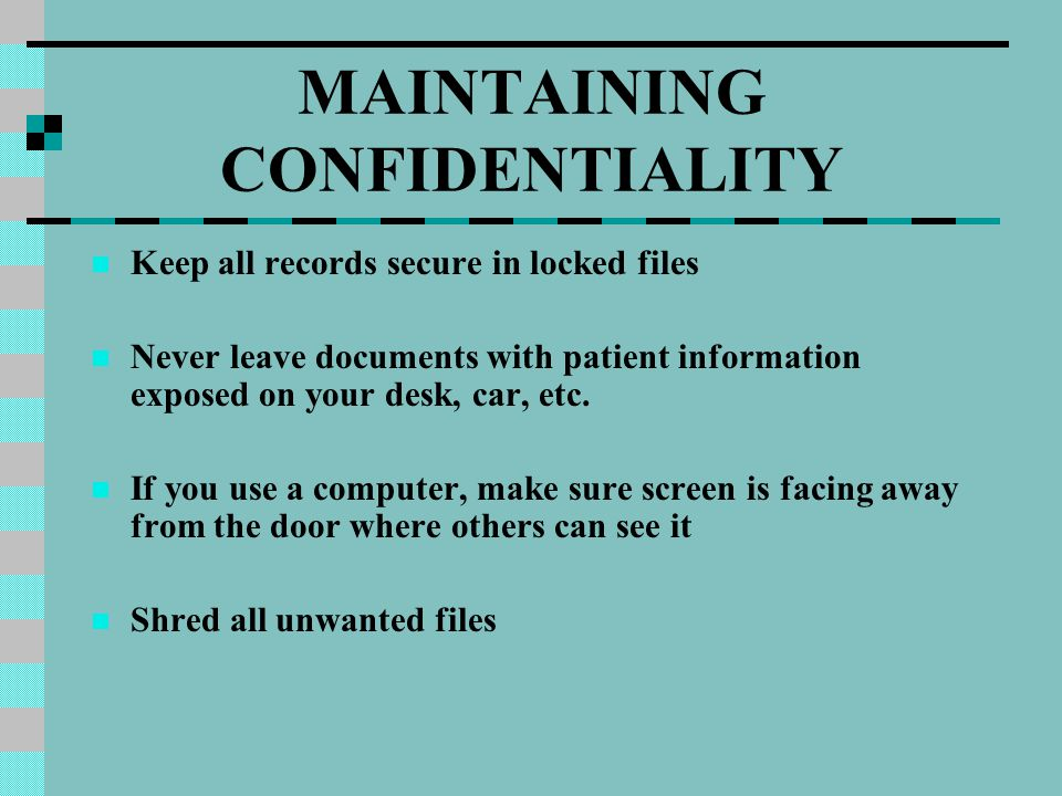 MAINTAINING CONFIDENTIALITY Keep all records secure in locked files Never leave documents with patient information exposed on your desk, car, etc. If