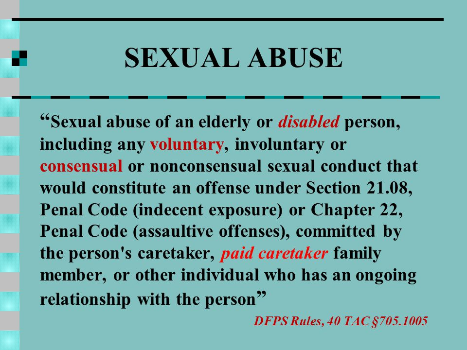 SEXUAL ABUSE Sexual abuse of an elderly or disabled person, including any voluntary, involuntary or consensual or nonconsensual sexual conduct that would constitute an offense under Section 21.08, Penal Code (indecent exposure) or Chapter 22, Penal Code (assaultive offenses), committed by the person s caretaker, paid caretaker family member, or other individual who has an ongoing relationship with the person DFPS Rules, 40 TAC §705.1005