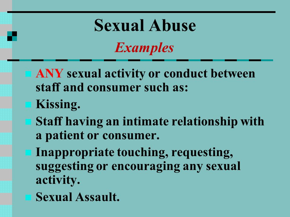 Sexual Abuse Examples ANY sexual activity or conduct between staff and consumer such as: Kissing.
