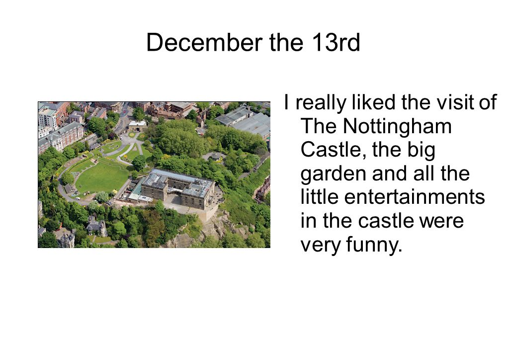 December the 13rd I really liked the visit of The Nottingham Castle, the big garden and all the little entertainments in the castle were very funny.