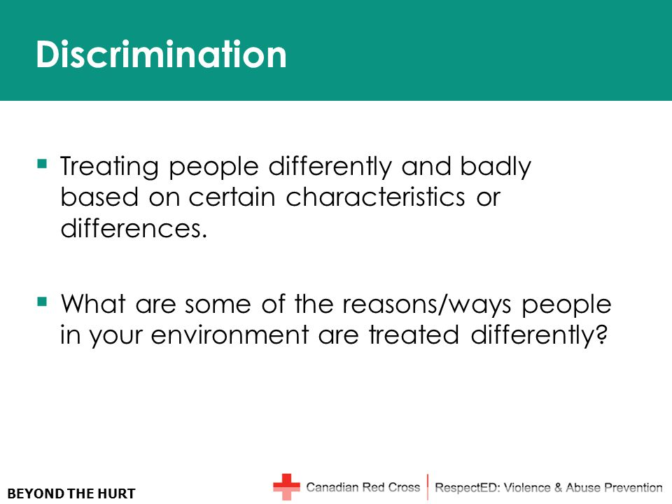 BEYOND THE HURT Discrimination  Treating people differently and badly based on certain characteristics or differences.