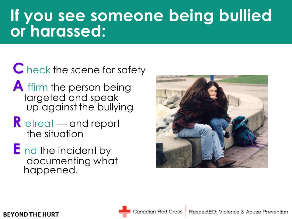 BEYOND THE HURT If you see someone being bullied or harassed: C C heck the scene for safety A A ffirm the person being targeted and speak up against the bullying R R etreat — and report the situation E E nd the incident by documenting what happened.