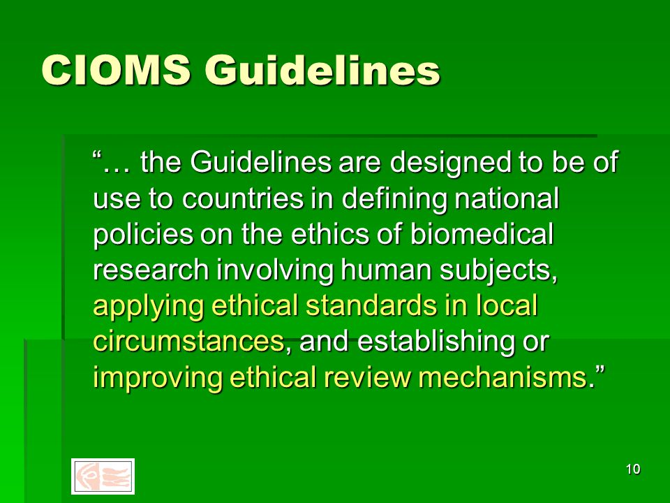 9 CIOMS Guidelines - 1982 International ethical guidelines for biomedical research involving human subjects  Geneva, Council for International Organisations of Medical Sciences (CIOMS) in collaboration with WHO, 2002