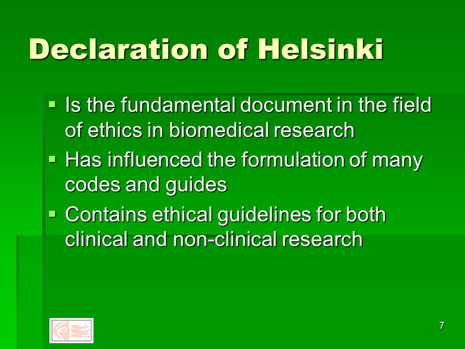 6 World Medical Association Declaration of Helsinki 1964 Ethical Principles for Medical Research Involving Human Subjects  Adopted by the World Medical Assembly Helsinki, 1964  Amended Tokyo, 1975; Venice, 1983; Hong Kong, 1989; South Africa, 1996; Edinburgh, 2000.