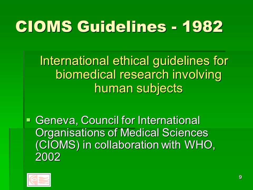 8 The Belmont Report - 1979 National Commission for the Protection of Human Subjects of Biomedical and Behavioural Research  Focuses on informed consent  Favourable risk-benefit ratio  Need to ensure that vulnerable populations are not targeted for risky research