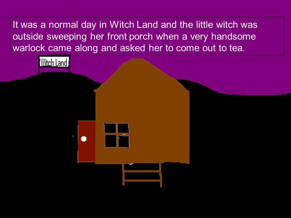 It was a normal day in Witch Land and the little witch was outside sweeping her front porch when a very handsome warlock came along and asked her to come out to tea.